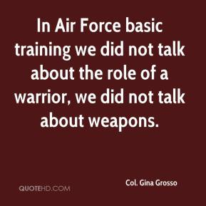 Col. Gina Grosso - In Air Force basic training we did not talk about the role of a warrior, we did not talk about weapons.
