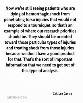 Now we're still seeing patients who are dying of hemorrhagic shock from penetrating torso injuries that would not respond to a tourniquet, so that's an example of where our research priorities should be. They should be oriented toward those particular types of injuries and treating shock from those injuries because we don't have a good product for that. That's the sort of important information that we need to get out of this type of analysis.