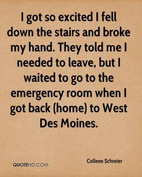 Colleen Schreier - I got so excited I fell down the stairs and broke my hand. They told me I needed to leave, but I waited to go to the emergency room when I got back (home) to West Des Moines.