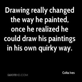 Colta Ives - Drawing really changed the way he painted, once he realized he could draw his paintings in his own quirky way.