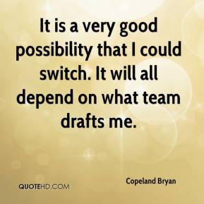 Copeland Bryan - It is a very good possibility that I could switch. It will all depend on what team drafts me.