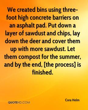 Cora Helm - We created bins using three-foot high concrete barriers on an asphalt pad. Put down a layer of sawdust and chips, lay down the deer and cover them up with more sawdust. Let them compost for the summer, and by the end, [the process] is finished.