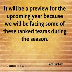 Cory Hubbard - It will be a preview for the upcoming year because we will be facing some of these ranked teams during the season.