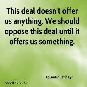Councilor David Cyr - This deal doesn't offer us anything. We should oppose this deal until it offers us something.