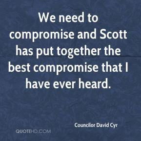 Councilor David Cyr - We need to compromise and Scott has put together the best compromise that I have ever heard.