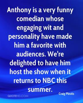 Craig Plestis - Anthony is a very funny comedian whose engaging wit and personality have made him a favorite with audiences. We're delighted to have him host the show when it returns to NBC this summer.