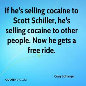 Craig Schlanger - If he's selling cocaine to Scott Schiller, he's selling cocaine to other people. Now he gets a free ride.