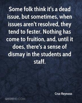 Cruz Reynoso - Some folk think it's a dead issue, but sometimes, when issues aren't resolved, they tend to fester. Nothing has come to fruition, and, until it does, there's a sense of dismay in the students and staff.