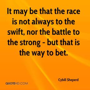 Cybill Sheperd - It may be that the race is not always to the swift, nor the battle to the strong - but that is the way to bet.