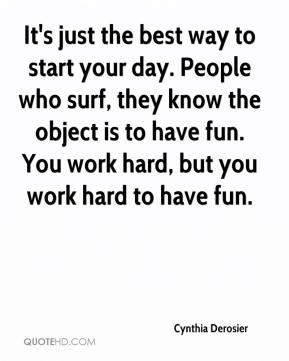 Cynthia Derosier - It's just the best way to start your day. People who surf, they know the object is to have fun. You work hard, but you work hard to have fun.