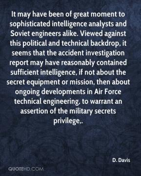 It may have been of great moment to sophisticated intelligence analysts and Soviet engineers alike. Viewed against this political and technical backdrop, it seems that the accident investigation report may have reasonably contained sufficient intelligence, if not about the secret equipment or mission, then about ongoing developments in Air Force technical engineering, to warrant an assertion of the military secrets privilege.