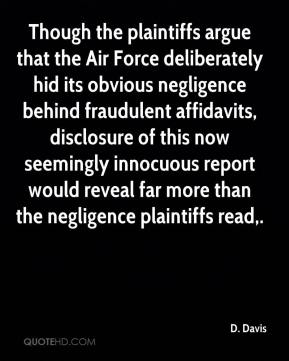 D. Davis - Though the plaintiffs argue that the Air Force deliberately hid its obvious negligence behind fraudulent affidavits, disclosure of this now seemingly innocuous report would reveal far more than the negligence plaintiffs read.