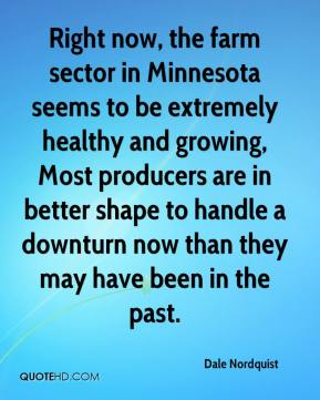 Dale Nordquist - Right now, the farm sector in Minnesota seems to be extremely healthy and growing, Most producers are in better shape to handle a downturn now than they may have been in the past.