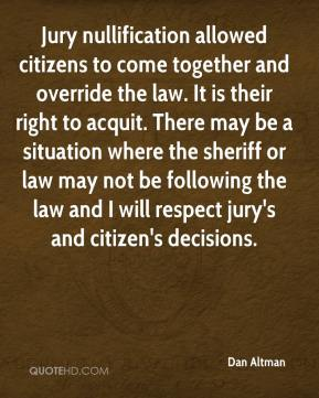 Dan Altman - Jury nullification allowed citizens to come together and override the law. It is their right to acquit. There may be a situation where the sheriff or law may not be following the law and I will respect jury's and citizen's decisions.