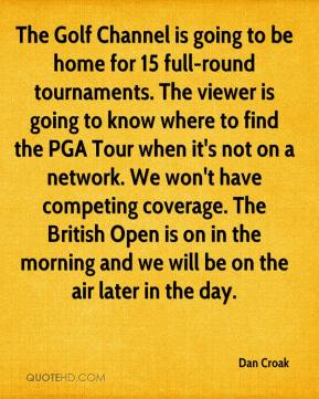 Dan Croak - The Golf Channel is going to be home for 15 full-round tournaments. The viewer is going to know where to find the PGA Tour when it's not on a network. We won't have competing coverage. The British Open is on in the morning and we will be on the air later in the day.