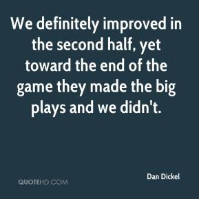 Dan Dickel - We definitely improved in the second half, yet toward the end of the game they made the big plays and we didn't.