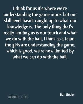 Dan Liebler - I think for us it's where we're understanding the game more, but our skill level hasn't caught up to what our knowledge is. The only thing that's really limiting us is our touch and what we do with the ball, I think as a team the girls are understanding the game, which is good, we're now limited by what we can do with the ball.