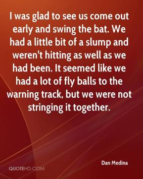 Dan Medina - I was glad to see us come out early and swing the bat. We had a little bit of a slump and weren't hitting as well as we had been. It seemed like we had a lot of fly balls to the warning track, but we were not stringing it together.