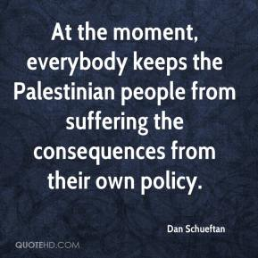 Dan Schueftan - At the moment, everybody keeps the Palestinian people from suffering the consequences from their own policy.