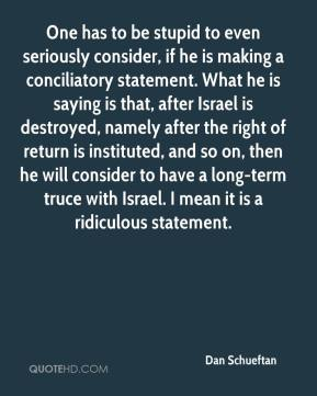 Dan Schueftan - One has to be stupid to even seriously consider, if he is making a conciliatory statement. What he is saying is that, after Israel is destroyed, namely after the right of return is instituted, and so on, then he will consider to have a long-term truce with Israel. I mean it is a ridiculous statement.