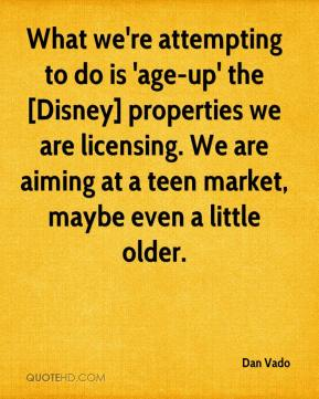 Dan Vado - What we're attempting to do is 'age-up' the [Disney] properties we are licensing. We are aiming at a teen market, maybe even a little older.
