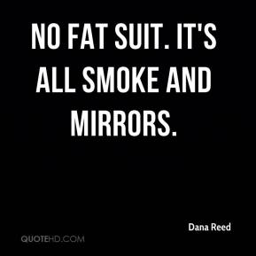 Dana Reed - No fat suit. It's all smoke and mirrors.