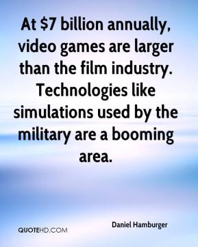 Daniel Hamburger - At $7 billion annually, video games are larger than the film industry. Technologies like simulations used by the military are a booming area.