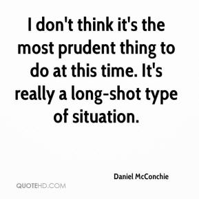 Daniel McConchie - I don't think it's the most prudent thing to do at this time. It's really a long-shot type of situation.