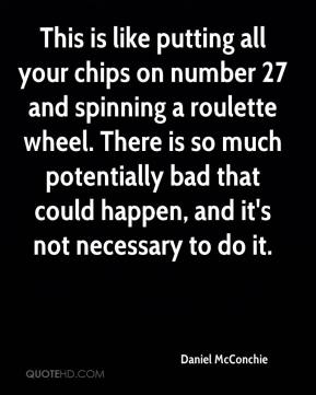 Daniel McConchie - This is like putting all your chips on number 27 and spinning a roulette wheel. There is so much potentially bad that could happen, and it's not necessary to do it.