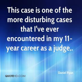 Daniel Ryan - This case is one of the more disturbing cases that I've ever encountered in my 11-year career as a judge.