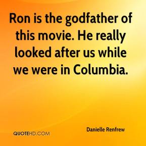 Danielle Renfrew - Ron is the godfather of this movie. He really looked after us while we were in Columbia.