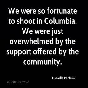 Danielle Renfrew - We were so fortunate to shoot in Columbia. We were just overwhelmed by the support offered by the community.