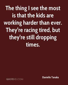 The thing I see the most is that the kids are working harder than ever. They're racing tired, but they're still dropping times.