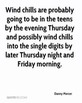 Danny Mercer - Wind chills are probably going to be in the teens by the evening Thursday and possibly wind chills into the single digits by later Thursday night and Friday morning.
