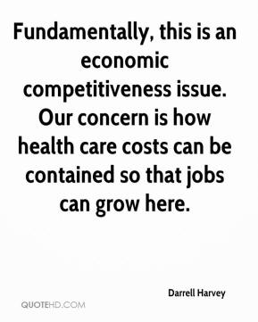 Darrell Harvey - Fundamentally, this is an economic competitiveness issue. Our concern is how health care costs can be contained so that jobs can grow here.