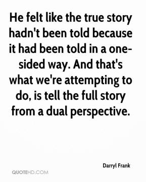 Darryl Frank - He felt like the true story hadn't been told because it had been told in a one-sided way. And that's what we're attempting to do, is tell the full story from a dual perspective.