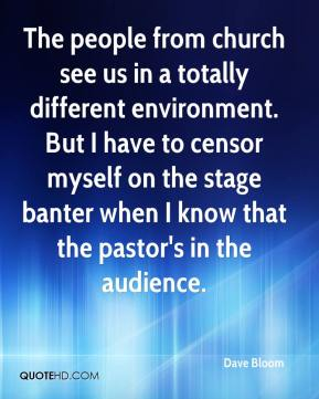 Dave Bloom - The people from church see us in a totally different environment. But I have to censor myself on the stage banter when I know that the pastor's in the audience.