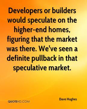 Dave Hughes - Developers or builders would speculate on the higher-end homes, figuring that the market was there. We've seen a definite pullback in that speculative market.