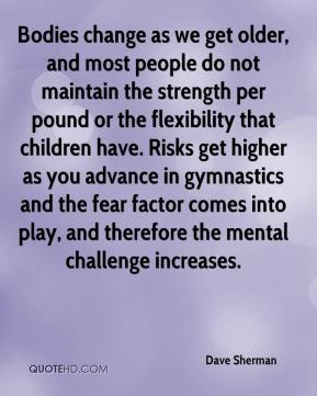 Dave Sherman - Bodies change as we get older, and most people do not maintain the strength per pound or the flexibility that children have. Risks get higher as you advance in gymnastics and the fear factor comes into play, and therefore the mental challenge increases.