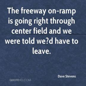 Dave Stevens - The freeway on-ramp is going right through center field and we were told we?d have to leave.