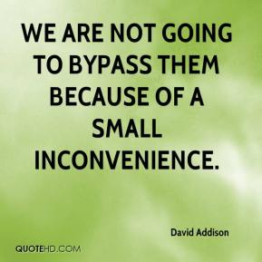 David Addison - We are not going to bypass them because of a small inconvenience.