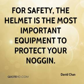 David Chan - For safety, the helmet is the most important equipment to protect your noggin.