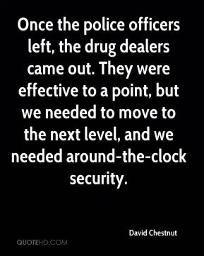 David Chestnut - Once the police officers left, the drug dealers came out. They were effective to a point, but we needed to move to the next level, and we needed around-the-clock security.