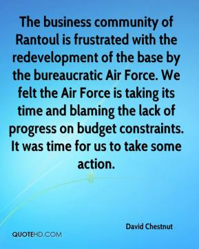 David Chestnut - The business community of Rantoul is frustrated with the redevelopment of the base by the bureaucratic Air Force. We felt the Air Force is taking its time and blaming the lack of progress on budget constraints. It was time for us to take some action.