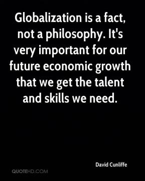 Globalization is a fact, not a philosophy. It's very important for our future economic growth that we get the talent and skills we need.