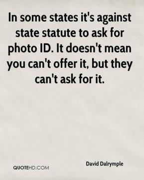 David Dalrymple - In some states it's against state statute to ask for photo ID. It doesn't mean you can't offer it, but they can't ask for it.