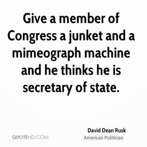 David Dean Rusk - Give a member of Congress a junket and a mimeograph machine and he thinks he is secretary of state.