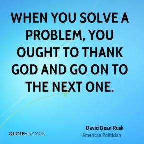 David Dean Rusk - When you solve a problem, you ought to thank God and go on to the next one.