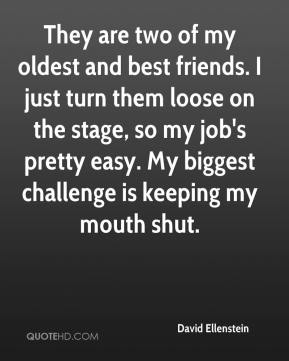David Ellenstein - They are two of my oldest and best friends. I just turn them loose on the stage, so my job's pretty easy. My biggest challenge is keeping my mouth shut.