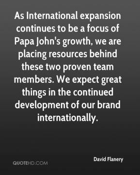 David Flanery - As International expansion continues to be a focus of Papa John's growth, we are placing resources behind these two proven team members. We expect great things in the continued development of our brand internationally.